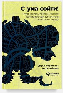 Дарья Варламова и Антон Зайниев «С ума сойти! Путеводитель попсихическим расстройствам для жителя большого города»