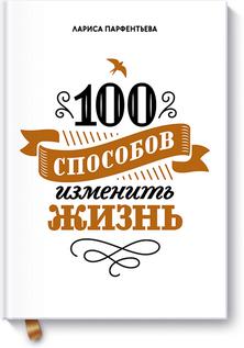 Лариса Парфентьева «100 способов изменить жизнь»